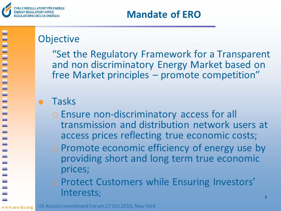 www.ero-ks.org ERO Activities Licensing of energy activities; Granting of authorisation for new generation capacity; Approval of tariffs and tariff methodologies for regulated activities; Monitoring of unbundling and development of competition; Adoption of secondary legislation; US-Kosovo Investment Forum 27 Oct 2010, New York