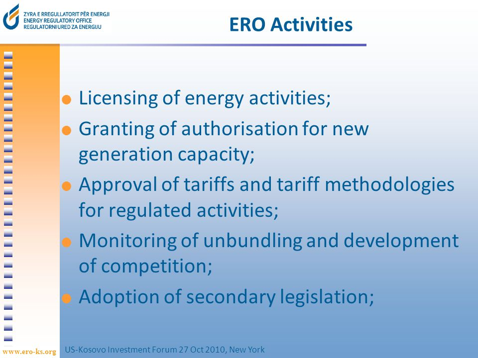 www.ero-ks.org 66 Approve technical Codes for system operations Resolve Disputes between Customers/Licensees, or between licensees; Determine Standards of Service Quality of the Licensee; Approve Procedures for Allocation of Interconnection Capacity; Others such as: Issue Certificates of Origin for RES, Maintain a Public Register (Licenses, Eligible Customer, Certificates of Origin); ERO Activities (cont.) US-Kosovo Investment Forum 27 Oct 2010, New York