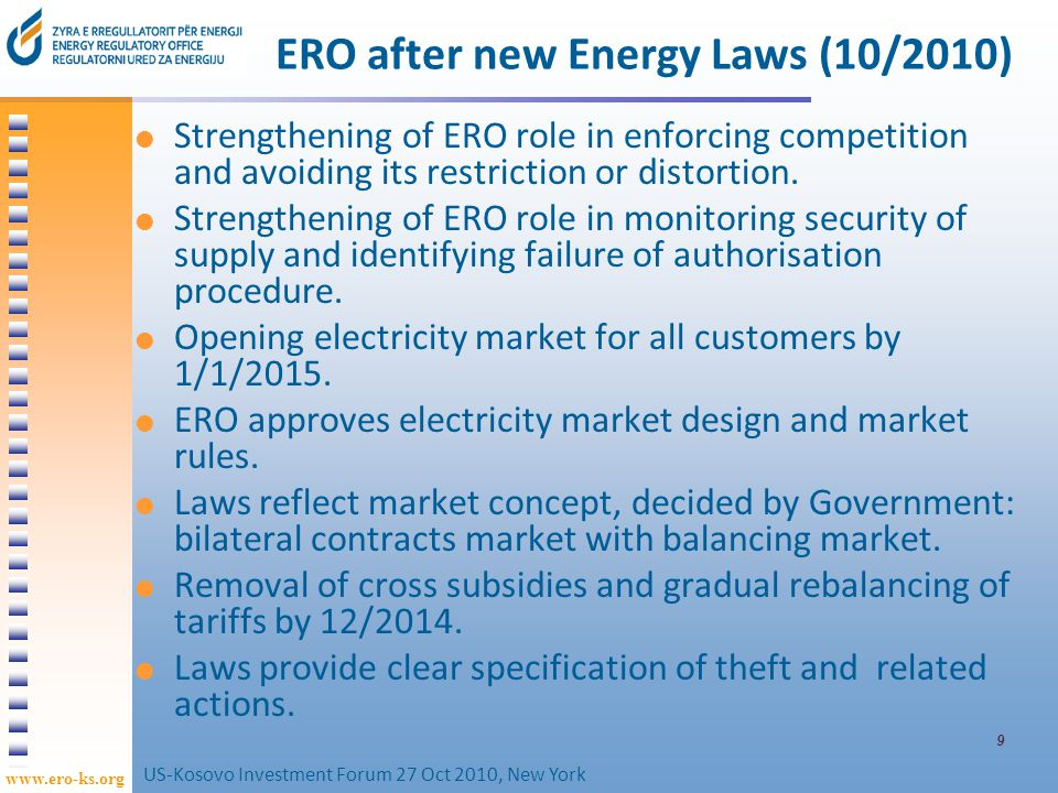 www.ero-ks.org 10 Kosovo Energy sector Generation operational capacities termo 927 MW hydro 43 MW wind1.35 MW Line length transmission lines 1,142 km distribution lines 11,870 km Transformation capacities transmission2,870 MVA distribution 2,571 MVA District heating concentrated in 4 cities covers 5% of demand No gas nor gas network in Kosovo US-Kosovo Investment Forum 27 Oct 2010, New York