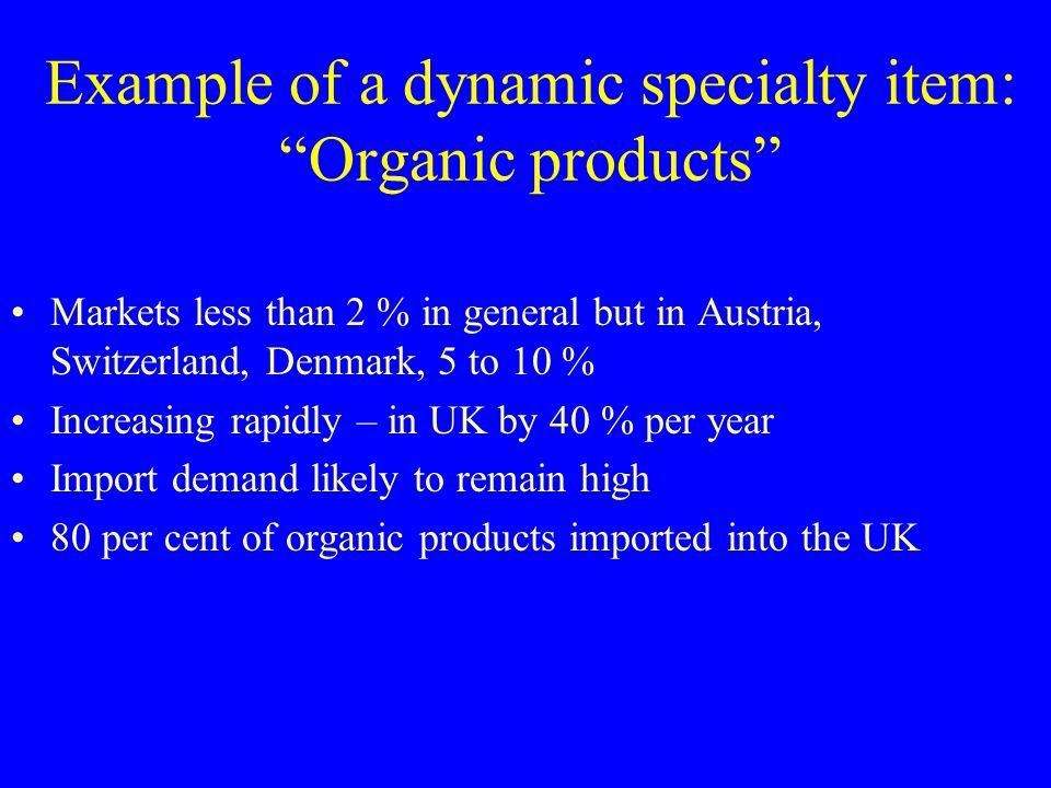 Example of a dynamic specialty item: Organic products Markets less than 2 % in general but in Austria, Switzerland, Denmark, 5 to 10 % Increasing rapi