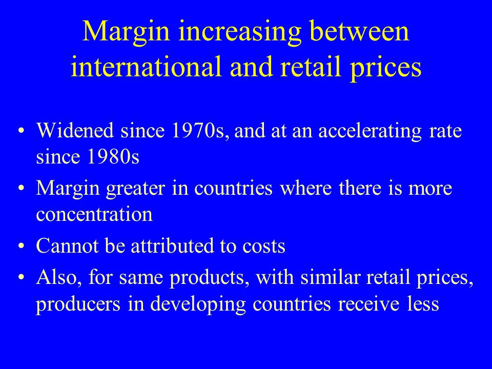 Margin increasing between international and retail prices Widened since 1970s, and at an accelerating rate since 1980s Margin greater in countries whe