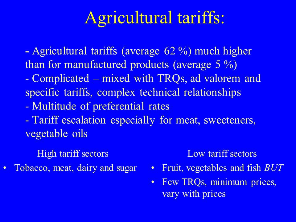 Agricultural tariffs: - Agricultural tariffs (average 62 %) much higher than for manufactured products (average 5 %) - Complicated – mixed with TRQs,