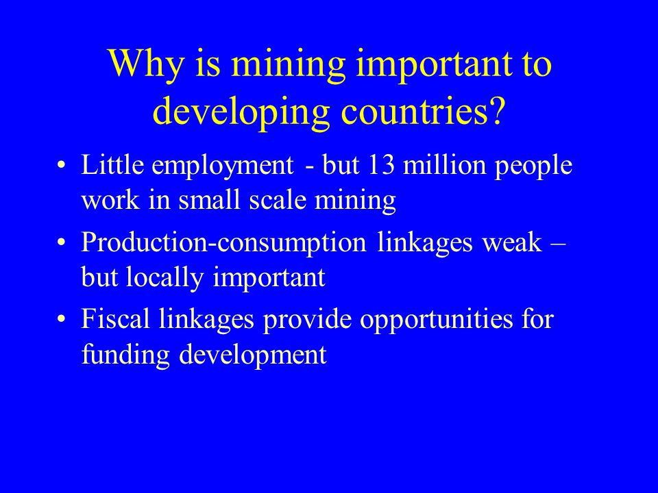 Why is mining important to developing countries? Little employment - but 13 million people work in small scale mining Production-consumption linkages