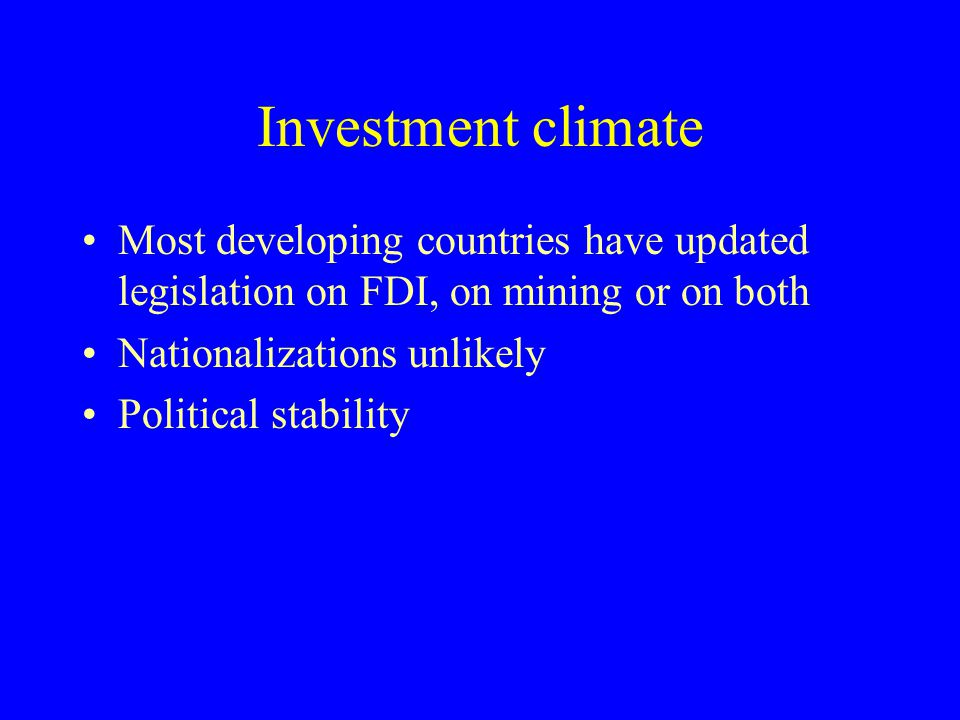 Investment climate Most developing countries have updated legislation on FDI, on mining or on both Nationalizations unlikely Political stability