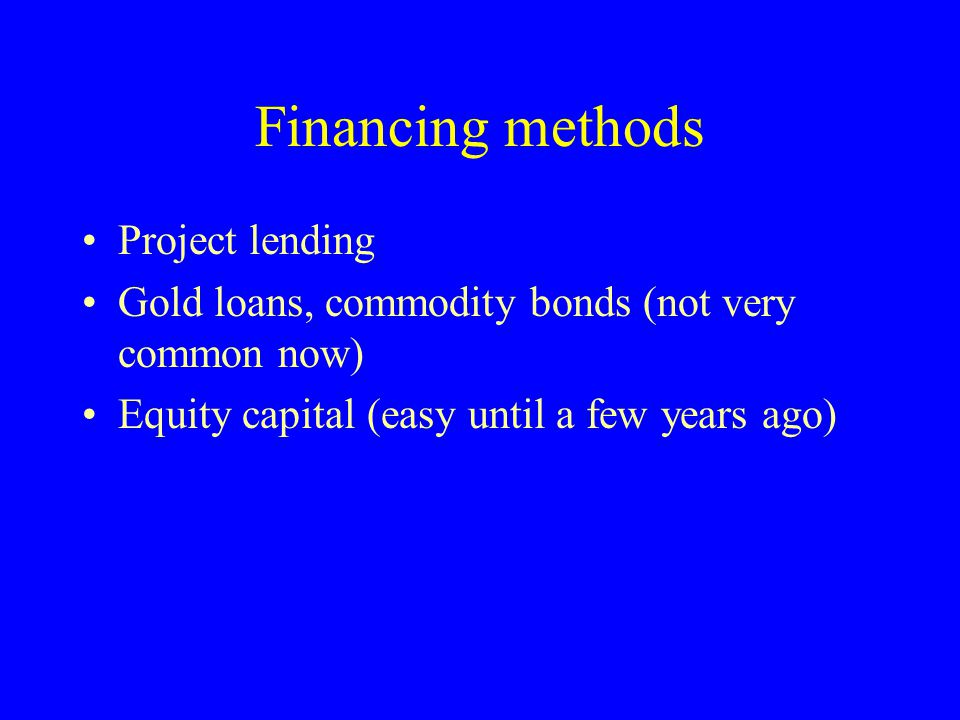Financing methods Project lending Gold loans, commodity bonds (not very common now) Equity capital (easy until a few years ago)