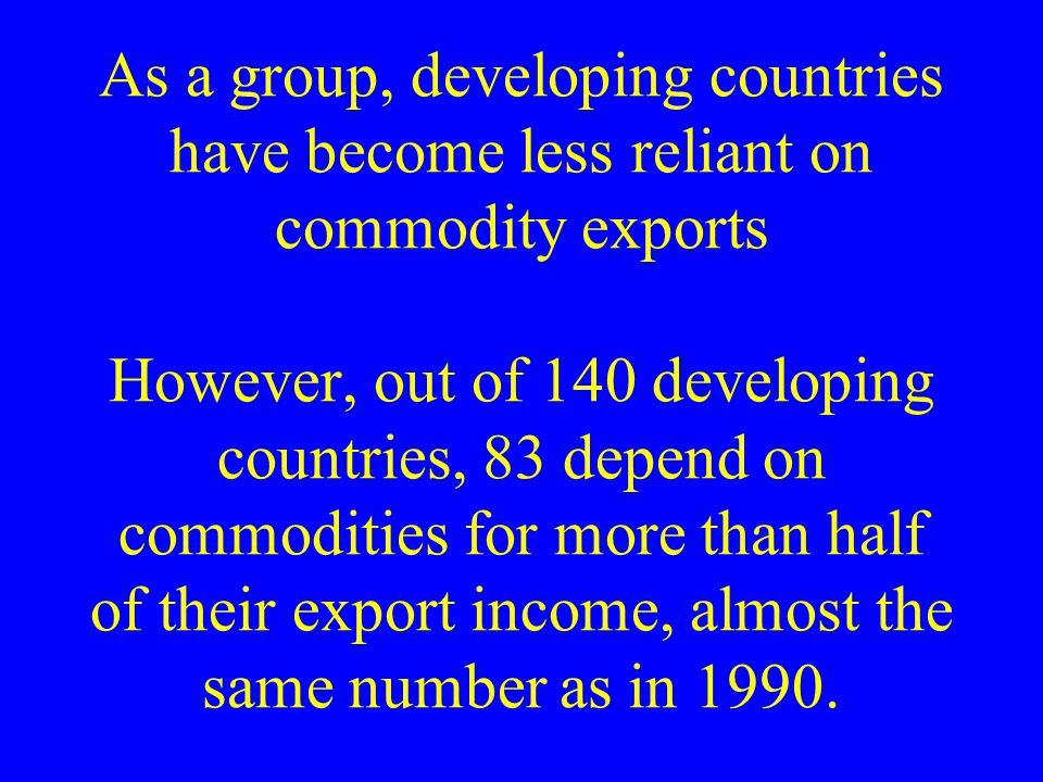 As a group, developing countries have become less reliant on commodity exports However, out of 140 developing countries, 83 depend on commodities for