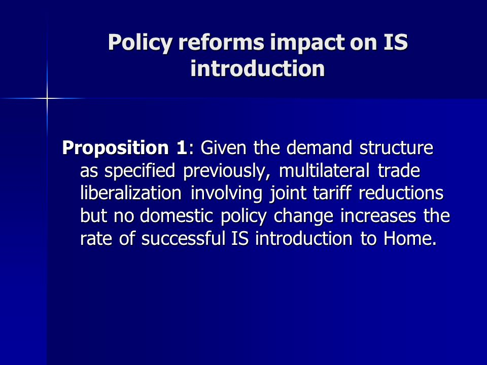Policy reforms impact on IS introduction Proposition 1: Given the demand structure as specified previously, multilateral trade liberalization involving joint tariff reductions but no domestic policy change increases the rate of successful IS introduction to Home.