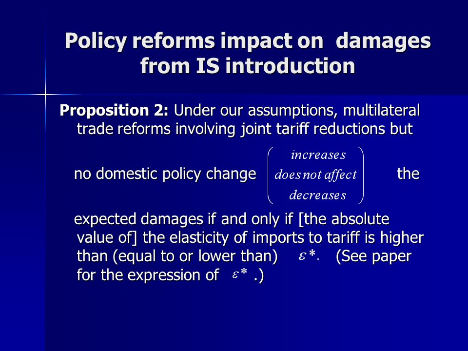 Policy reforms impact on damages from IS introduction Proposition 2: Under our assumptions, multilateral trade reforms involving joint tariff reductions but no domestic policy change the no domestic policy change the expected damages if and only if [the absolute value of] the elasticity of imports to tariff is higher than (equal to or lower than) (See paper for the expression of.) expected damages if and only if [the absolute value of] the elasticity of imports to tariff is higher than (equal to or lower than) (See paper for the expression of.)