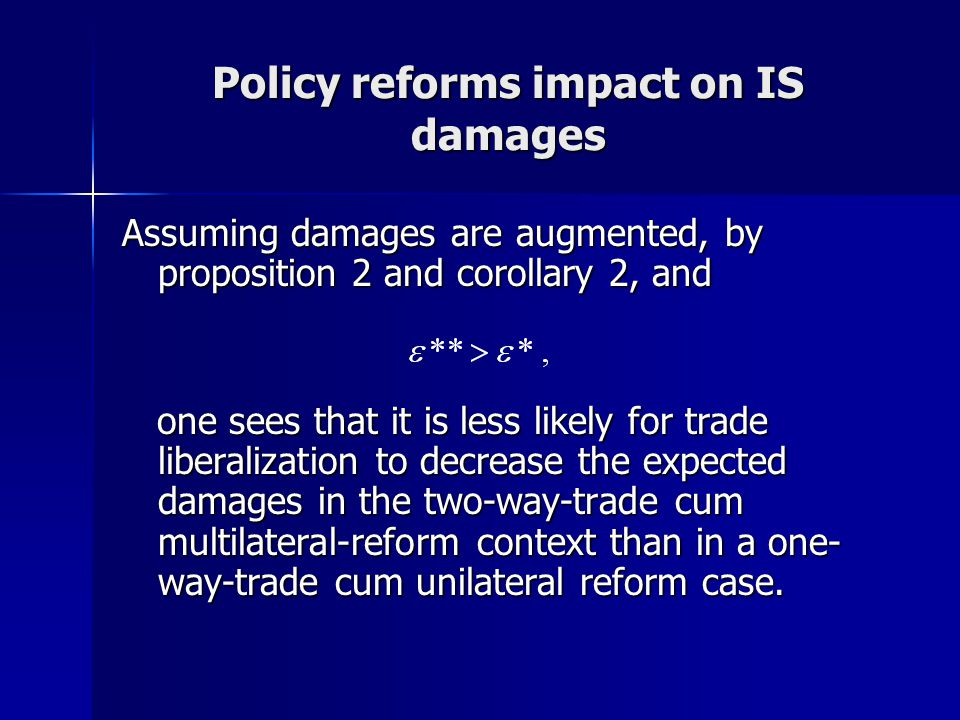 Policy reforms impact on IS damages Assuming damages are augmented, by proposition 2 and corollary 2, and one sees that it is less likely for trade liberalization to decrease the expected damages in the two-way-trade cum multilateral-reform context than in a one- way-trade cum unilateral reform case.