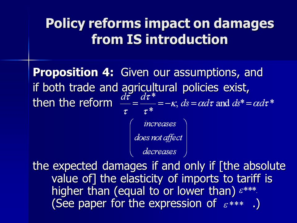 Policy reforms impact on damages from IS introduction Proposition 4: Given our assumptions, and if both trade and agricultural policies exist, then the reform the expected damages if and only if [the absolute value of] the elasticity of imports to tariff is higher than (equal to or lower than) (See paper for the expression of.)