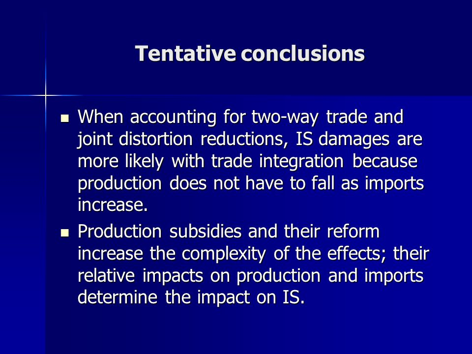 Tentative conclusions When accounting for two-way trade and joint distortion reductions, IS damages are more likely with trade integration because production does not have to fall as imports increase.