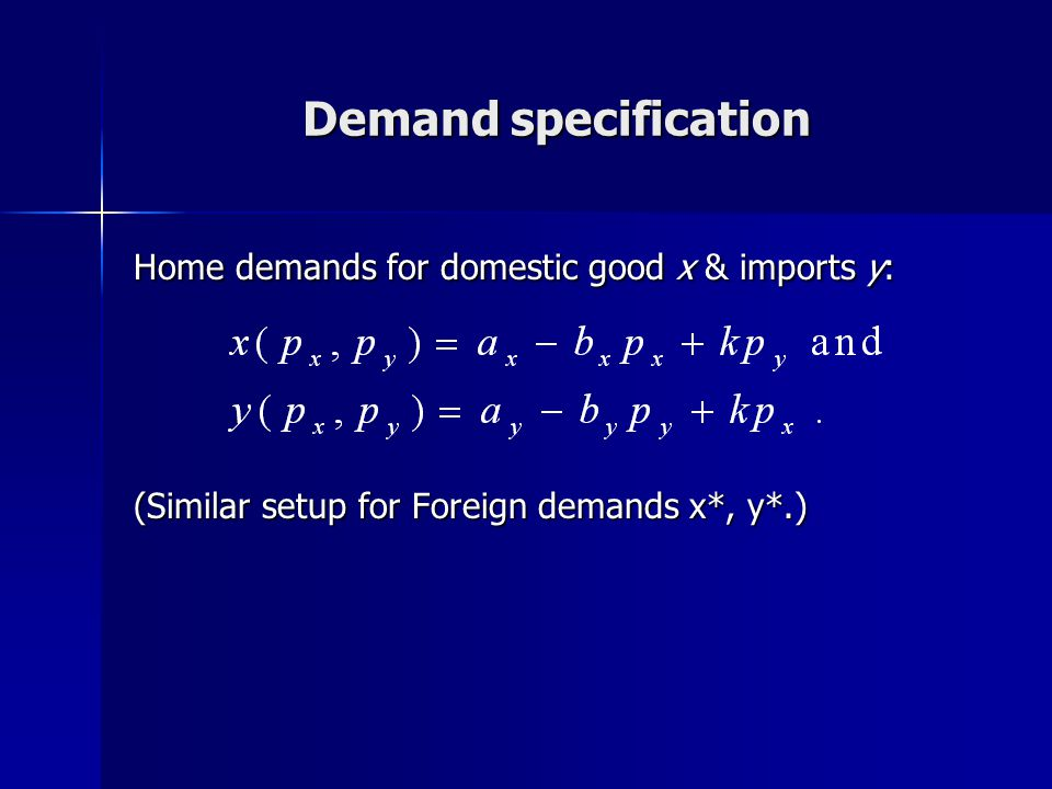 Demand specification Home demands for domestic good x & imports y: (Similar setup for Foreign demands x*, y*.)