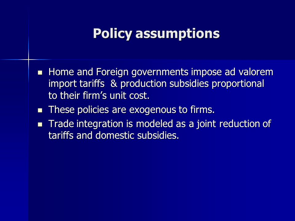 Policy assumptions Home and Foreign governments impose ad valorem import tariffs & production subsidies proportional to their firms unit cost.