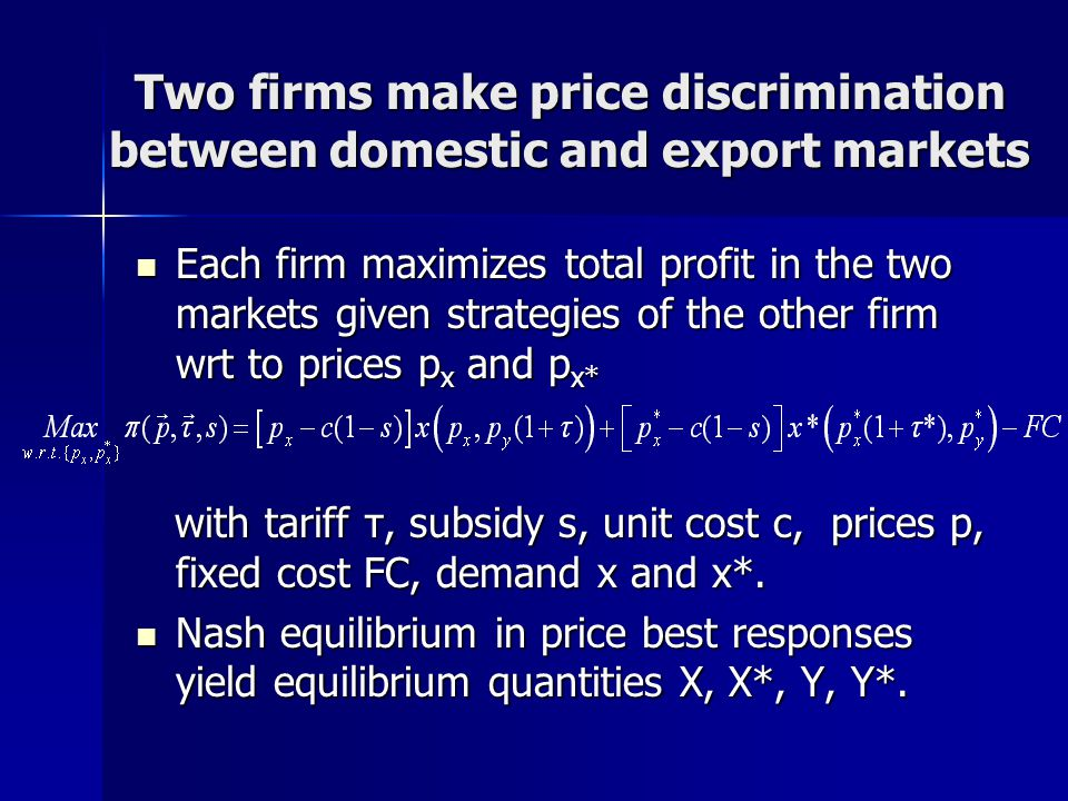 Two firms make price discrimination between domestic and export markets Each firm maximizes total profit in the two markets given strategies of the other firm wrt to prices p x and p x* Each firm maximizes total profit in the two markets given strategies of the other firm wrt to prices p x and p x* with tariff τ, subsidy s, unit cost c, prices p, fixed cost FC, demand x and x*.