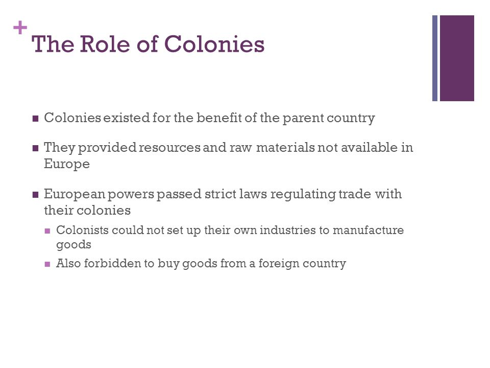 + The Role of Colonies Colonies existed for the benefit of the parent country They provided resources and raw materials not available in Europe European powers passed strict laws regulating trade with their colonies Colonists could not set up their own industries to manufacture goods Also forbidden to buy goods from a foreign country