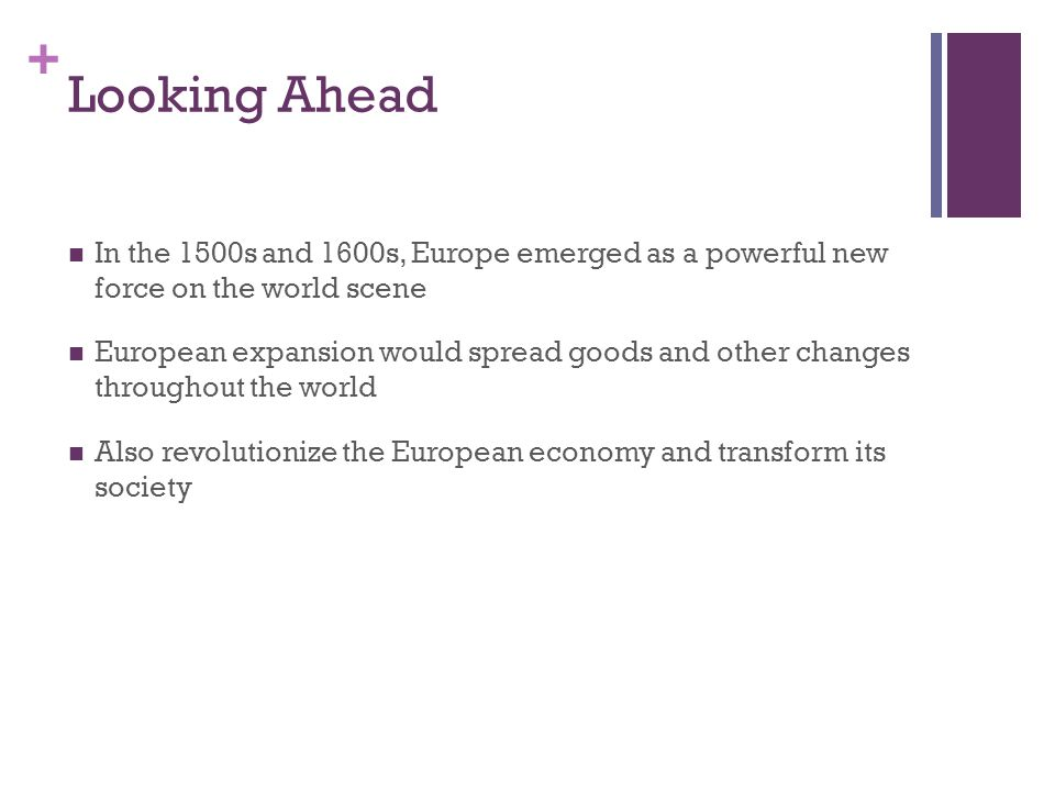 + Looking Ahead In the 1500s and 1600s, Europe emerged as a powerful new force on the world scene European expansion would spread goods and other changes throughout the world Also revolutionize the European economy and transform its society