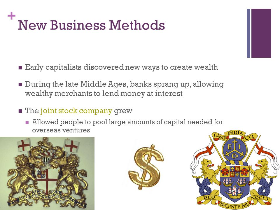 + New Business Methods Early capitalists discovered new ways to create wealth During the late Middle Ages, banks sprang up, allowing wealthy merchants to lend money at interest The joint stock company grew Allowed people to pool large amounts of capital needed for overseas ventures