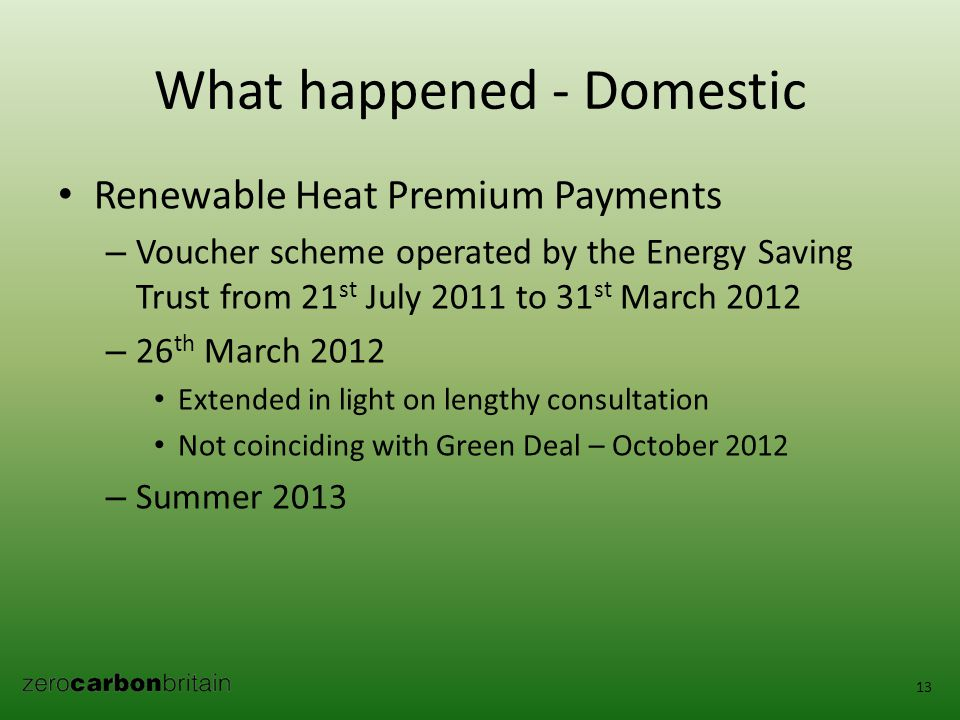 What happened - Domestic Renewable Heat Premium Payments – Voucher scheme operated by the Energy Saving Trust from 21 st July 2011 to 31 st March 2012 – 26 th March 2012 Extended in light on lengthy consultation Not coinciding with Green Deal – October 2012 – Summer 2013 13