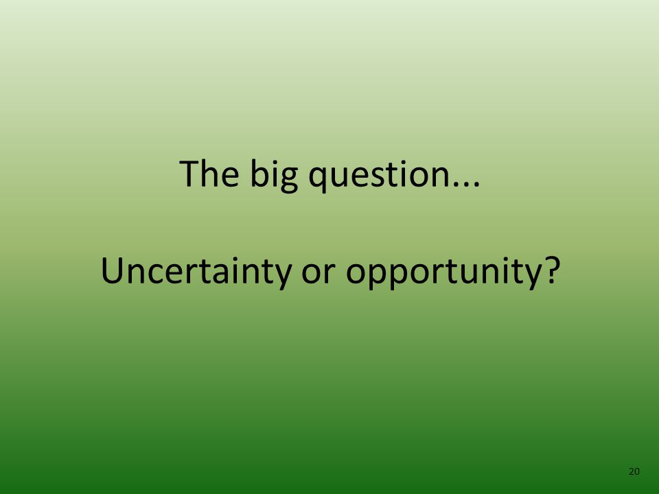 The big question... Uncertainty or opportunity 20