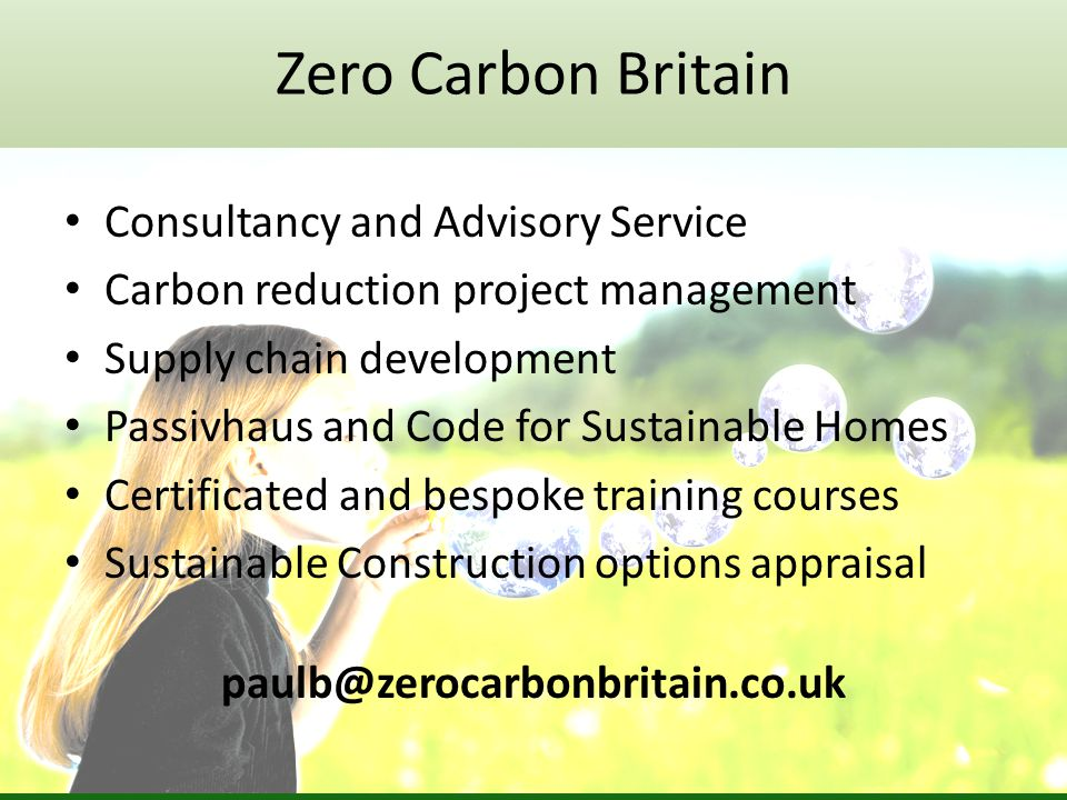Consultancy and Advisory Service Carbon reduction project management Supply chain development Passivhaus and Code for Sustainable Homes Certificated and bespoke training courses Sustainable Construction options appraisal paulb@zerocarbonbritain.co.uk Zero Carbon Britain