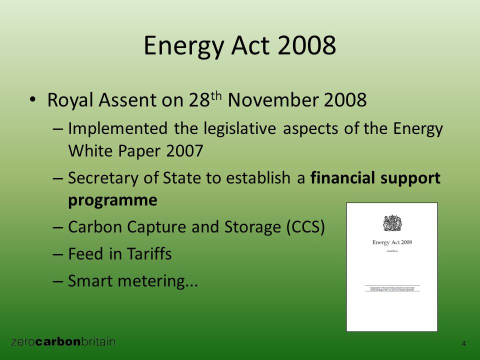 Energy Act 2008 Royal Assent on 28 th November 2008 – Implemented the legislative aspects of the Energy White Paper 2007 – Secretary of State to establish a financial support programme – Carbon Capture and Storage (CCS) – Feed in Tariffs – Smart metering...