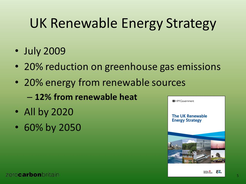 UK Renewable Energy Strategy July 2009 20% reduction on greenhouse gas emissions 20% energy from renewable sources – 12% from renewable heat All by 2020 60% by 2050 5
