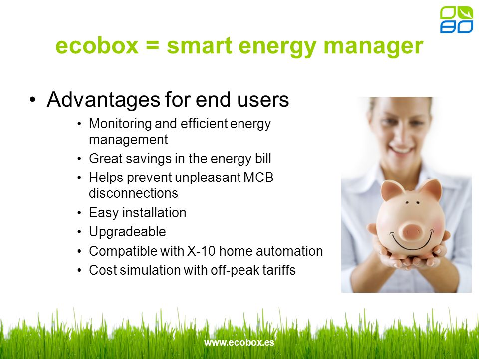 www.ecobox.es ecobox = smart energy manager Advantages for end users Monitoring and efficient energy management Great savings in the energy bill Helps prevent unpleasant MCB disconnections Easy installation Upgradeable Compatible with X-10 home automation Cost simulation with off-peak tariffs