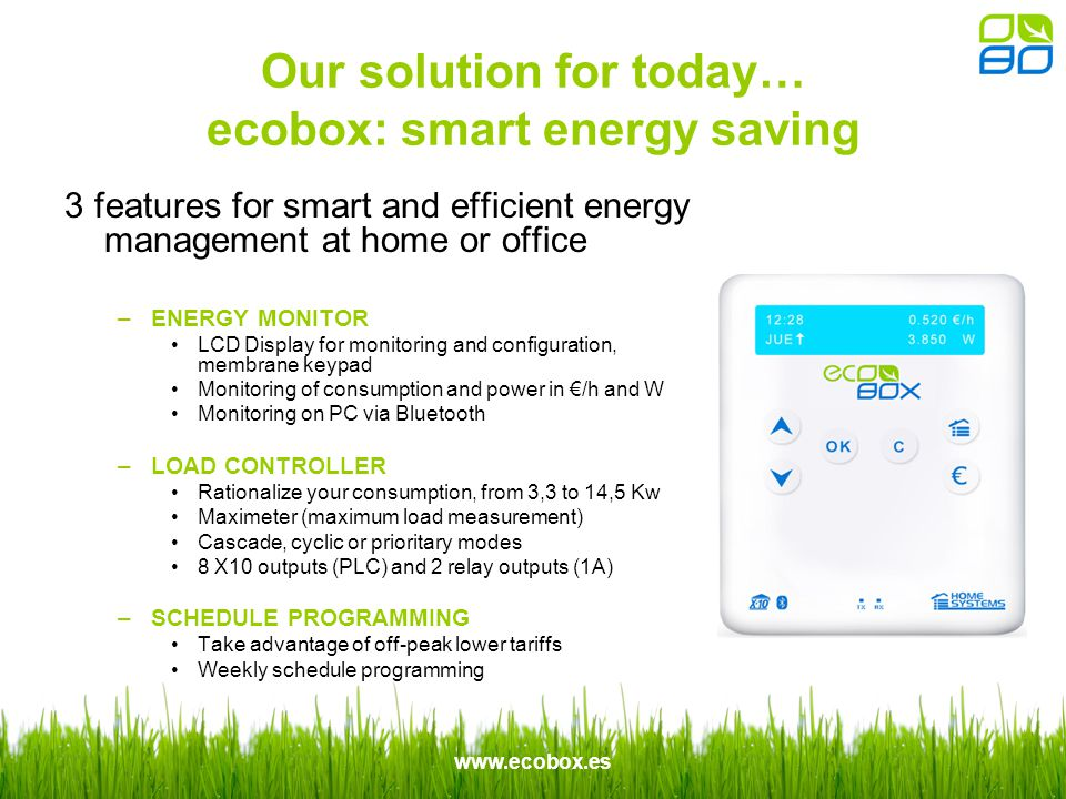 www.ecobox.es 3 features for smart and efficient energy management at home or office –ENERGY MONITOR LCD Display for monitoring and configuration, membrane keypad Monitoring of consumption and power in /h and W Monitoring on PC via Bluetooth –LOAD CONTROLLER Rationalize your consumption, from 3,3 to 14,5 Kw Maximeter (maximum load measurement) Cascade, cyclic or prioritary modes 8 X10 outputs (PLC) and 2 relay outputs (1A) –SCHEDULE PROGRAMMING Take advantage of off-peak lower tariffs Weekly schedule programming Our solution for today… ecobox: smart energy saving