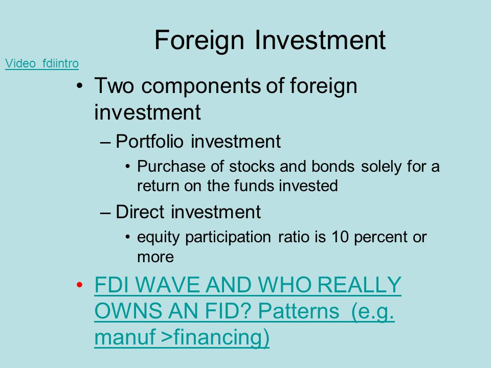 Foreign Investment Two components of foreign investment –Portfolio investment Purchase of stocks and bonds solely for a return on the funds invested –Direct investment equity participation ratio is 10 percent or more FDI WAVE AND WHO REALLY OWNS AN FID.