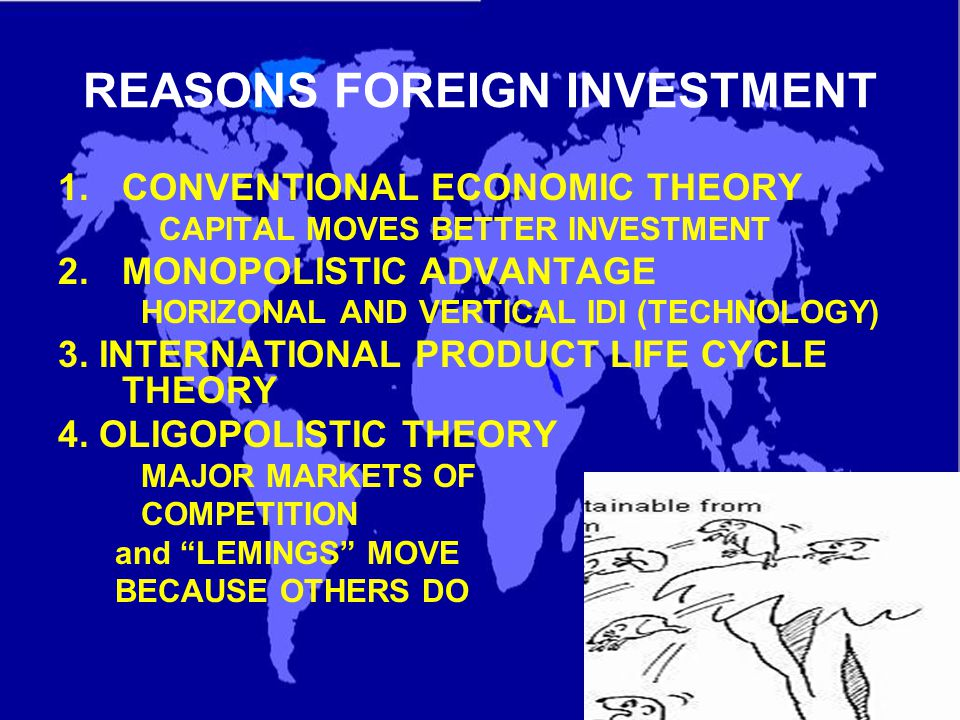 REASONS FOREIGN INVESTMENT 1.CONVENTIONAL ECONOMIC THEORY CAPITAL MOVES BETTER INVESTMENT 2.MONOPOLISTIC ADVANTAGE HORIZONAL AND VERTICAL IDI (TECHNOLOGY) 3.