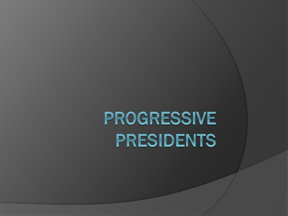 Review Who are the Presidents of the Progressive Era.