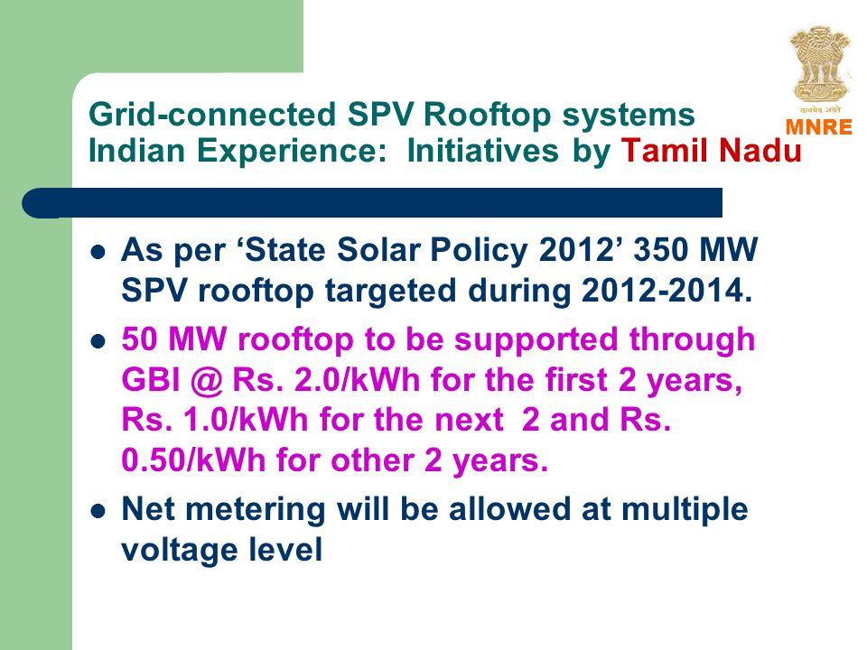 Grid-connected SPV Rooftop systems Indian Experience: Initiatives by Tamil Nadu As per State Solar Policy 2012 350 MW SPV rooftop targeted during 2012-2014.