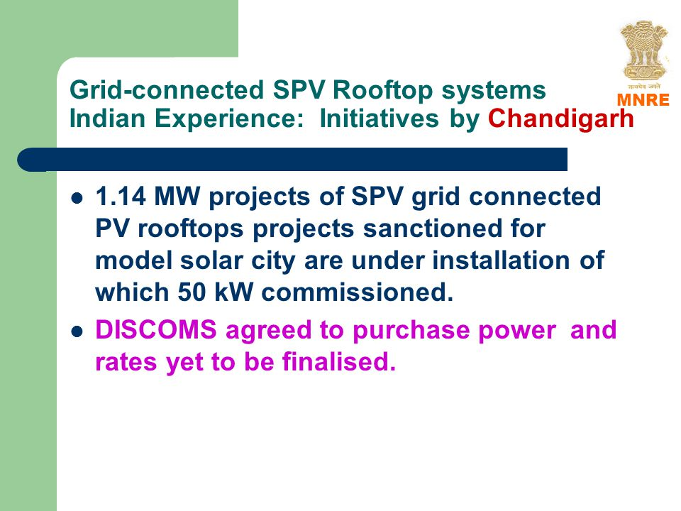 Grid-connected SPV Rooftop systems Indian Experience: Initiatives by Chandigarh 1.14 MW projects of SPV grid connected PV rooftops projects sanctioned for model solar city are under installation of which 50 kW commissioned.