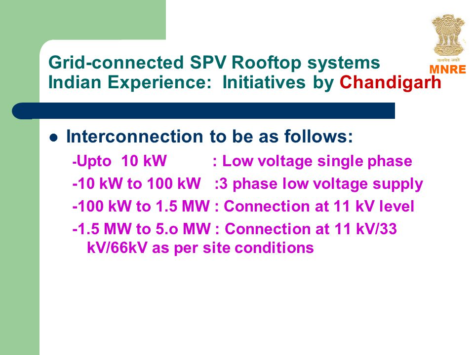 Grid-connected SPV Rooftop systems Indian Experience: Initiatives by Chandigarh Interconnection to be as follows: - Upto 10 kW : Low voltage single phase -10 kW to 100 kW :3 phase low voltage supply -100 kW to 1.5 MW : Connection at 11 kV level -1.5 MW to 5.o MW : Connection at 11 kV/33 kV/66kV as per site conditions MNRE
