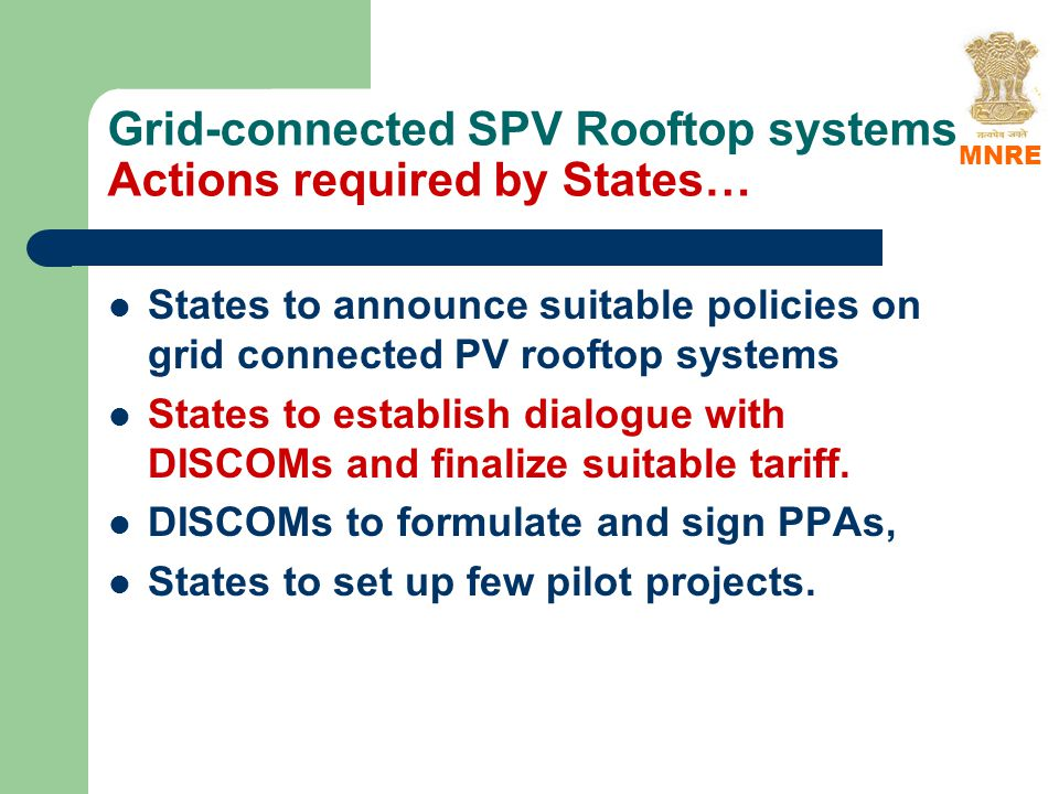 Grid-connected SPV Rooftop systems Actions required by States… States to announce suitable policies on grid connected PV rooftop systems States to establish dialogue with DISCOMs and finalize suitable tariff.