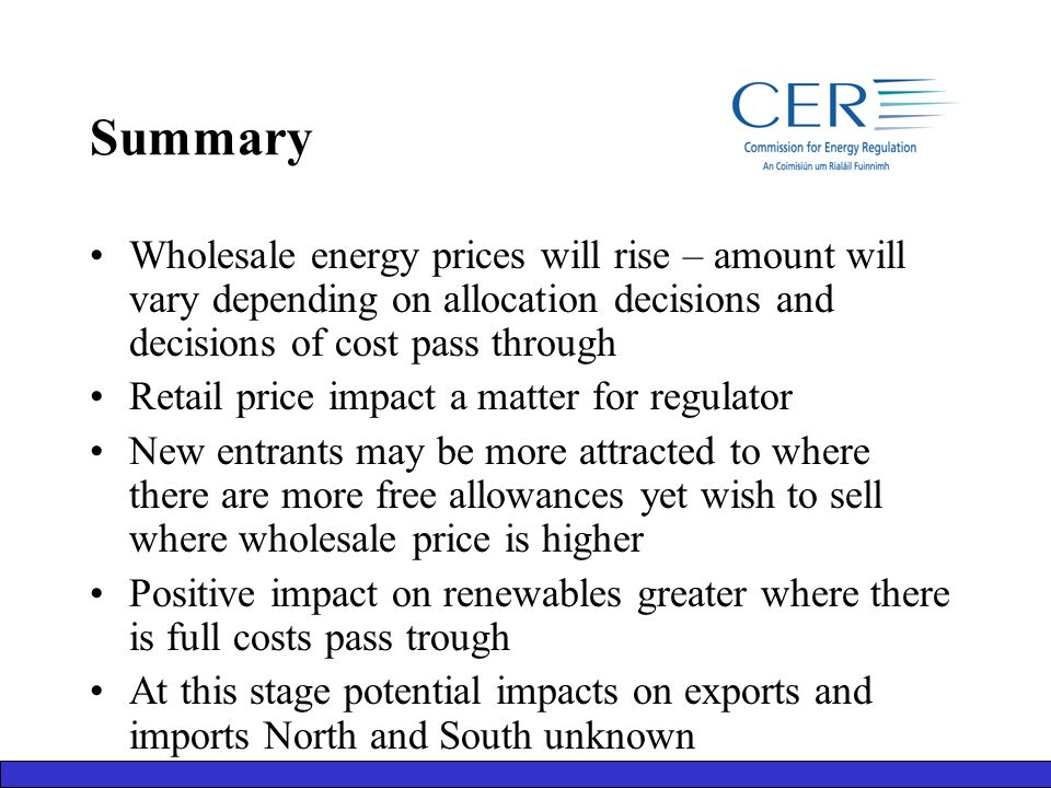 Summary Wholesale energy prices will rise – amount will vary depending on allocation decisions and decisions of cost pass through Retail price impact a matter for regulator New entrants may be more attracted to where there are more free allowances yet wish to sell where wholesale price is higher Positive impact on renewables greater where there is full costs pass trough At this stage potential impacts on exports and imports North and South unknown
