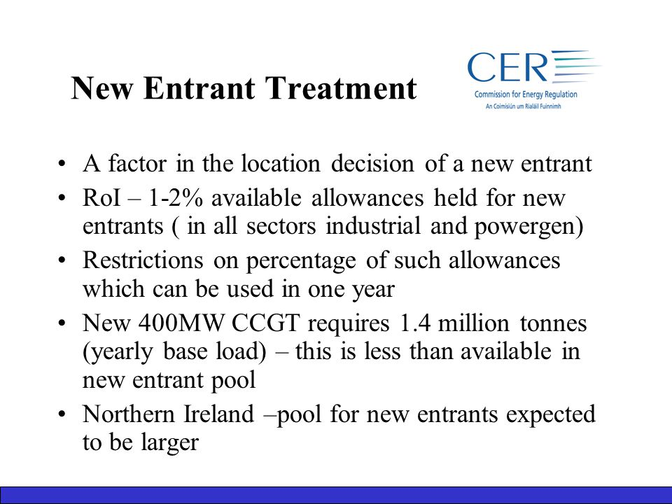 New Entrant Treatment A factor in the location decision of a new entrant RoI – 1-2% available allowances held for new entrants ( in all sectors industrial and powergen) Restrictions on percentage of such allowances which can be used in one year New 400MW CCGT requires 1.4 million tonnes (yearly base load) – this is less than available in new entrant pool Northern Ireland –pool for new entrants expected to be larger