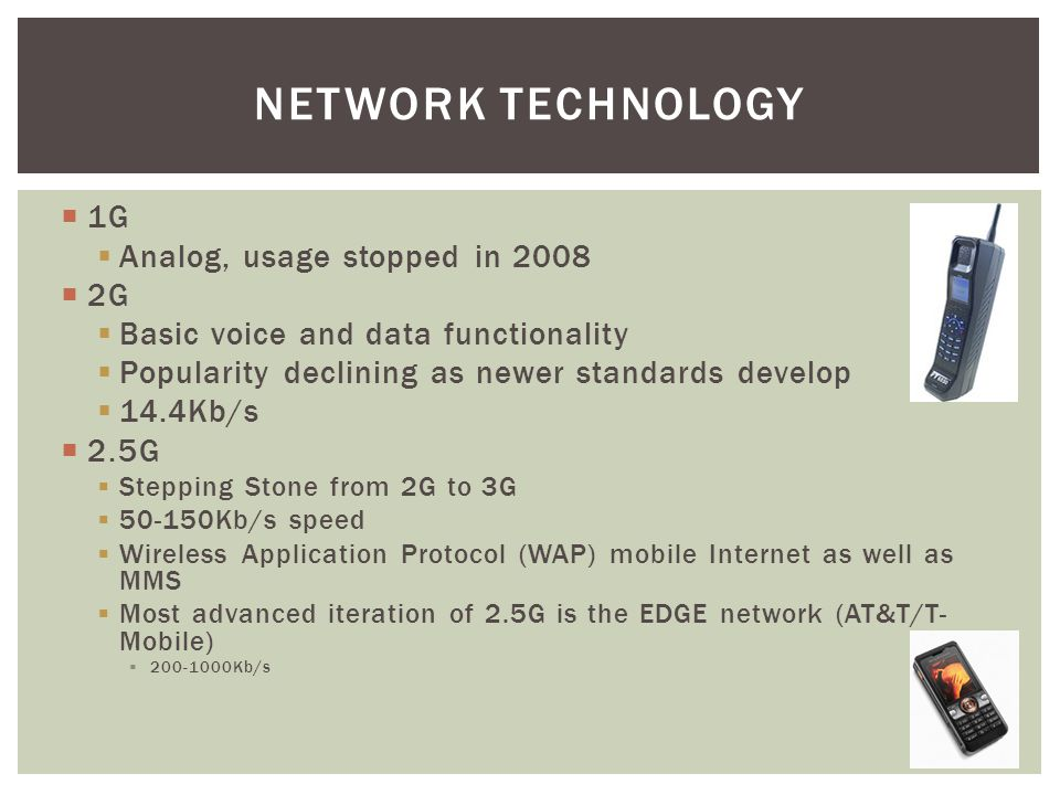 1G Analog, usage stopped in 2008 2G Basic voice and data functionality Popularity declining as newer standards develop 14.4Kb/s 2.5G Stepping Stone fr