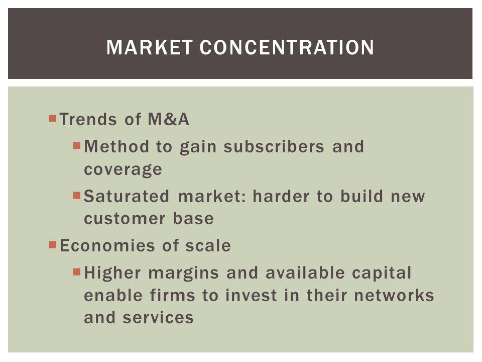 MARKET CONCENTRATION Trends of M&A Method to gain subscribers and coverage Saturated market: harder to build new customer base Economies of scale High