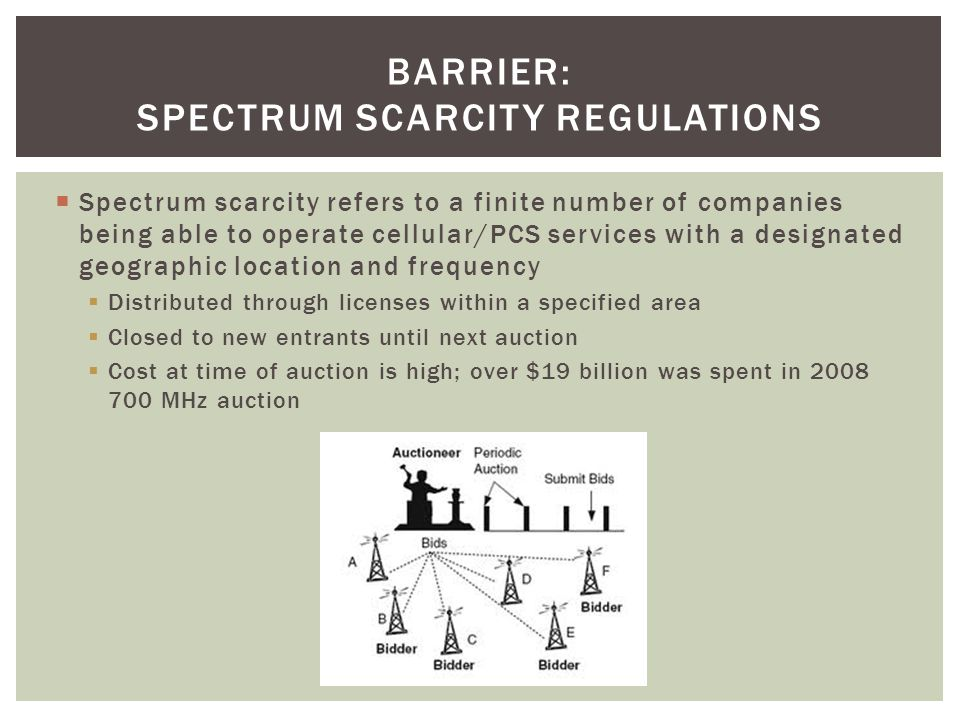 Spectrum scarcity refers to a finite number of companies being able to operate cellular/PCS services with a designated geographic location and frequency Distributed through licenses within a specified area Closed to new entrants until next auction Cost at time of auction is high; over $19 billion was spent in 2008 700 MHz auction BARRIER: SPECTRUM SCARCITY REGULATIONS