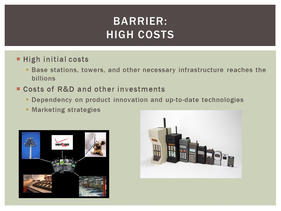 High initial costs Base stations, towers, and other necessary infrastructure reaches the billions Costs of R&D and other investments Dependency on product innovation and up-to-date technologies Marketing strategies BARRIER: HIGH COSTS