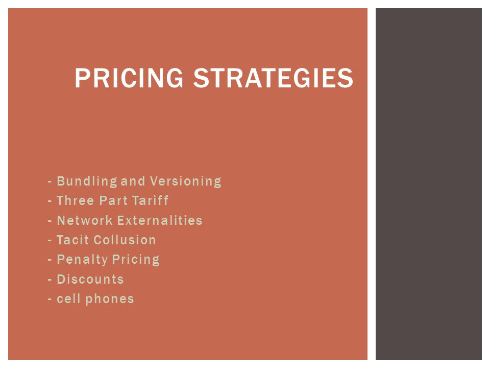 - Bundling and Versioning - Three Part Tariff - Network Externalities - Tacit Collusion - Penalty Pricing - Discounts - cell phones PRICING STRATEGIES