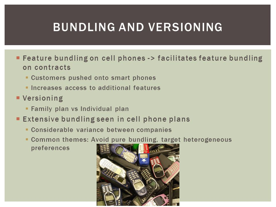 Feature bundling on cell phones -> facilitates feature bundling on contracts Customers pushed onto smart phones Increases access to additional features Versioning Family plan vs Individual plan Extensive bundling seen in cell phone plans Considerable variance between companies Common themes: Avoid pure bundling, target heterogeneous preferences BUNDLING AND VERSIONING