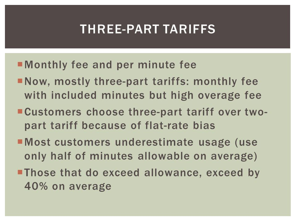 Monthly fee and per minute fee Now, mostly three-part tariffs: monthly fee with included minutes but high overage fee Customers choose three-part tari