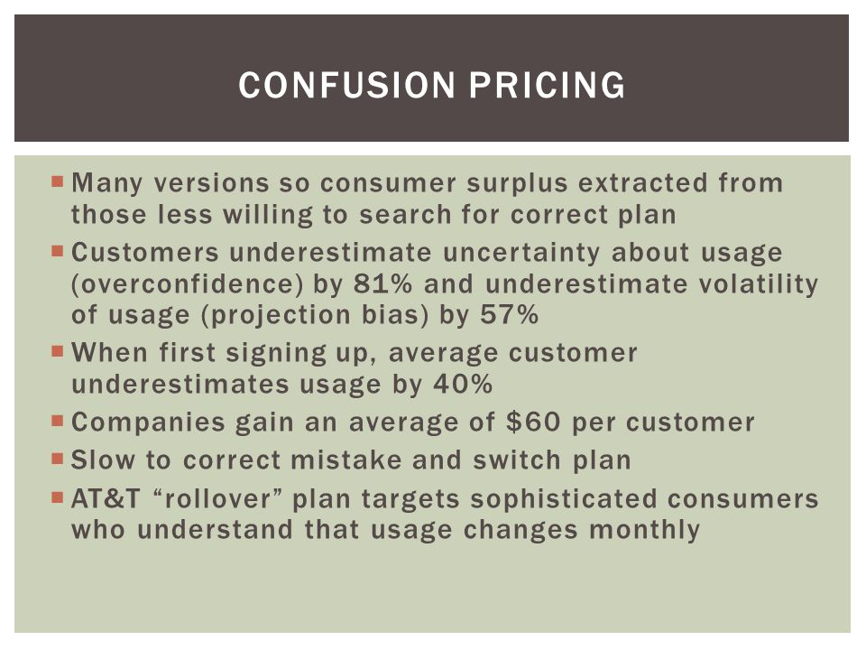 Many versions so consumer surplus extracted from those less willing to search for correct plan Customers underestimate uncertainty about usage (overconfidence) by 81% and underestimate volatility of usage (projection bias) by 57% When first signing up, average customer underestimates usage by 40% Companies gain an average of $60 per customer Slow to correct mistake and switch plan AT&T rollover plan targets sophisticated consumers who understand that usage changes monthly CONFUSION PRICING