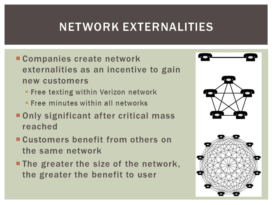 Companies create network externalities as an incentive to gain new customers Free texting within Verizon network Free minutes within all networks Only significant after critical mass reached Customers benefit from others on the same network The greater the size of the network, the greater the benefit to user NETWORK EXTERNALITIES