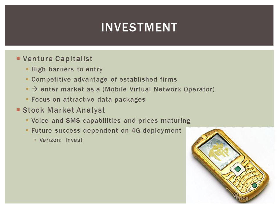 Venture Capitalist High barriers to entry Competitive advantage of established firms enter market as a (Mobile Virtual Network Operator) Focus on attractive data packages Stock Market Analyst Voice and SMS capabilities and prices maturing Future success dependent on 4G deployment Verizon: Invest INVESTMENT