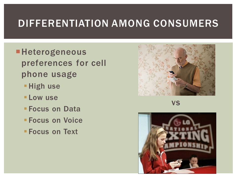 Heterogeneous preferences for cell phone usage High use Low use Focus on Data Focus on Voice Focus on Text vs DIFFERENTIATION AMONG CONSUMERS