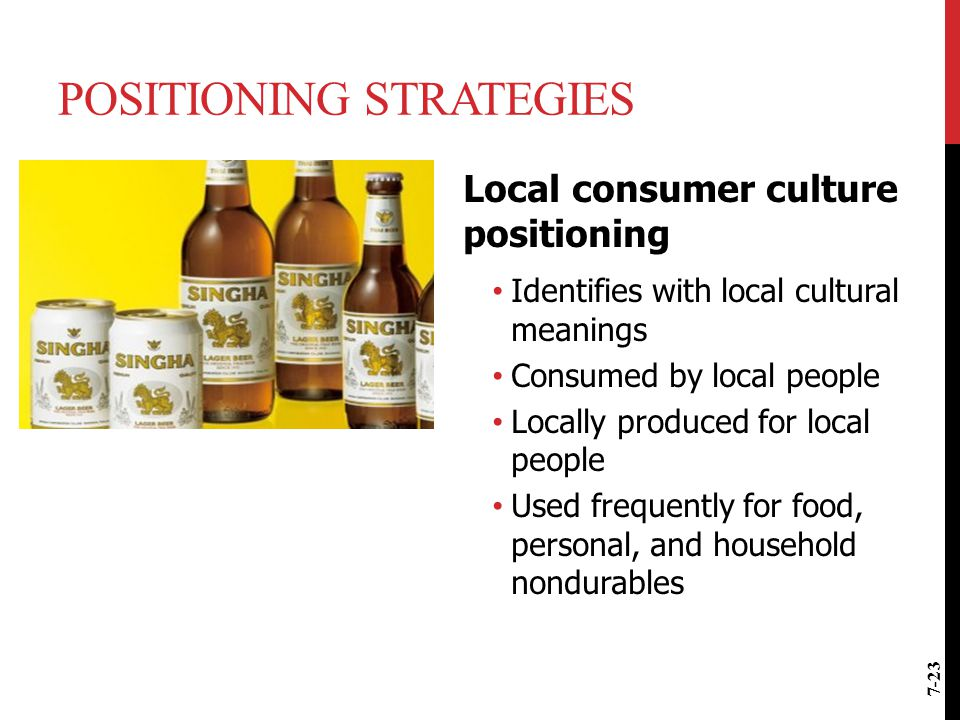 POSITIONING STRATEGIES Local consumer culture positioning Identifies with local cultural meanings Consumed by local people Locally produced for local