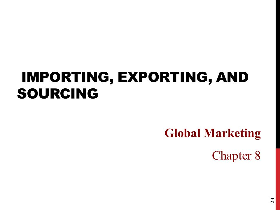 24 IMPORTING, EXPORTING, AND SOURCING Global Marketing Chapter 8